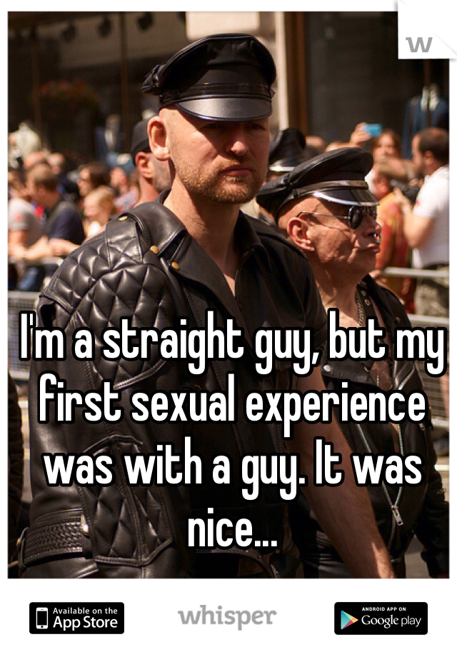 I'm a straight guy, but my first sexual experience was with a guy. It was nice...