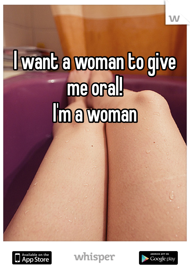 I want a woman to give me oral!  I'm a woman
