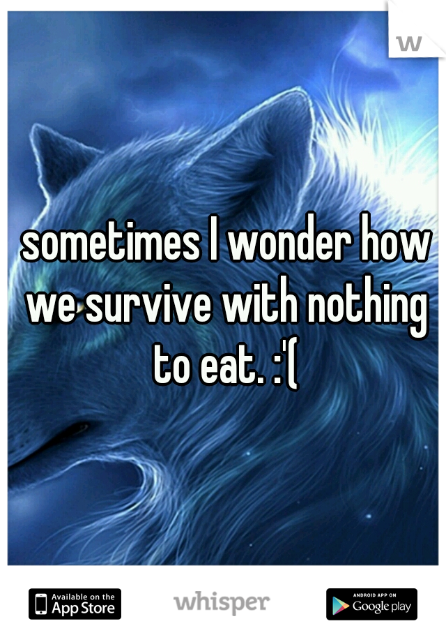 sometimes I wonder how we survive with nothing to eat. :'(