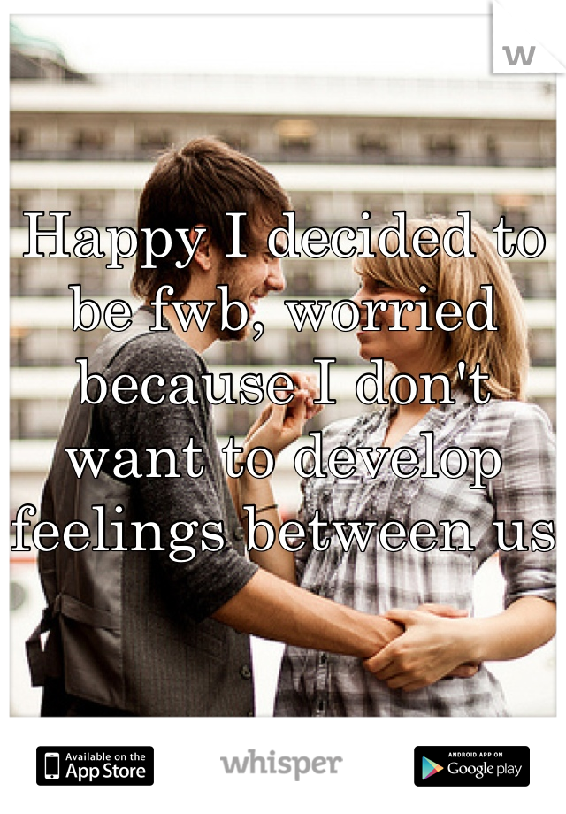 Happy I decided to be fwb, worried because I don't want to develop feelings between us