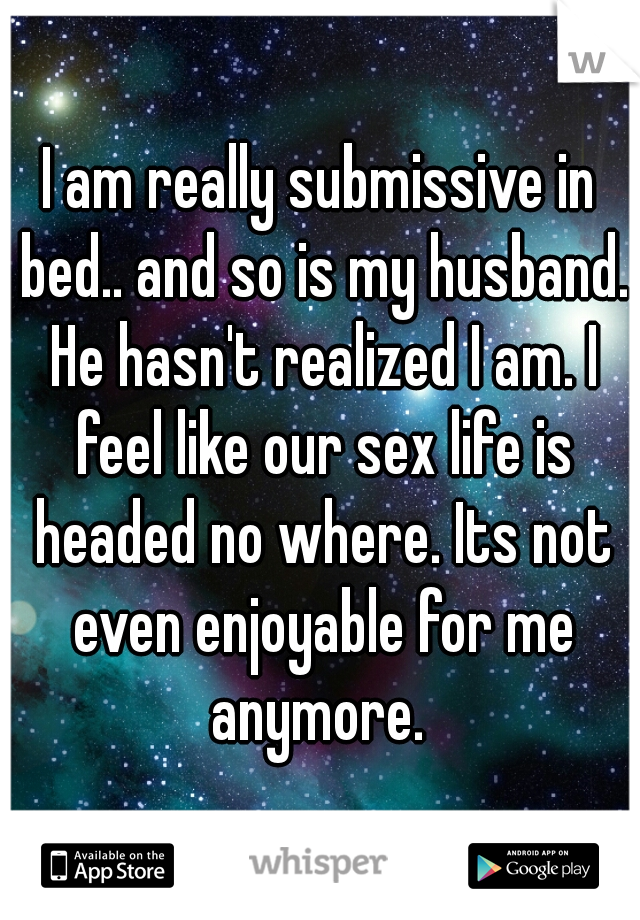 I am really submissive in bed.. and so is my husband. He hasn't realized I am. I feel like our sex life is headed no where. Its not even enjoyable for me anymore.
