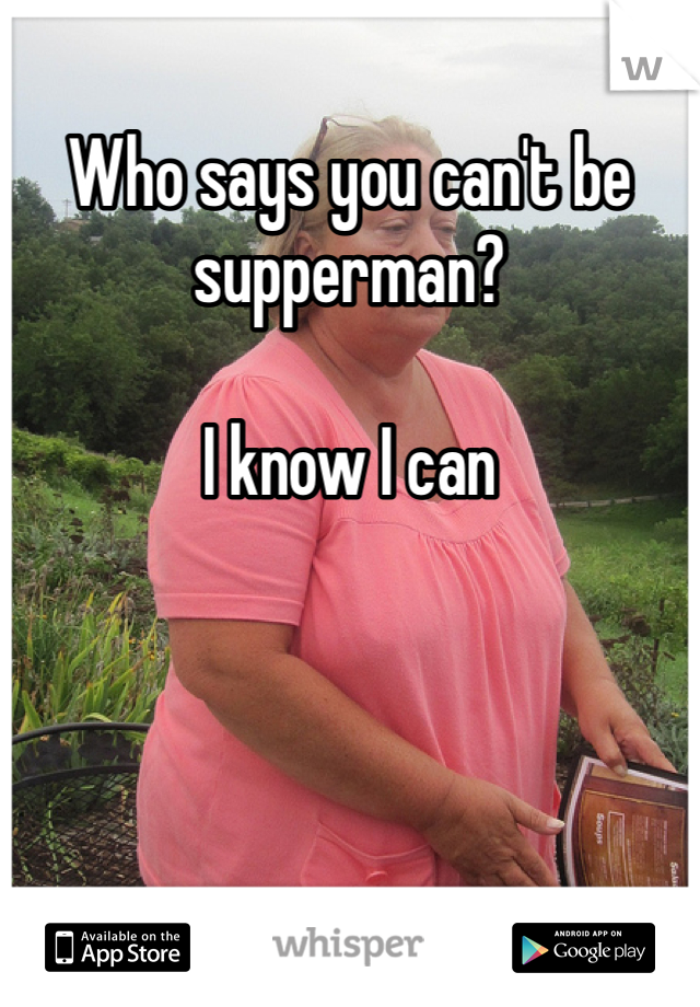 Who says you can't be supperman?  I know I can