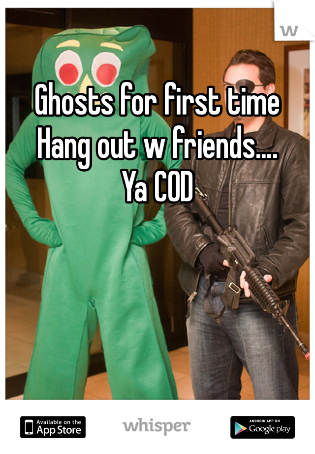 Ghosts for first time Hang out w friends.... Ya COD