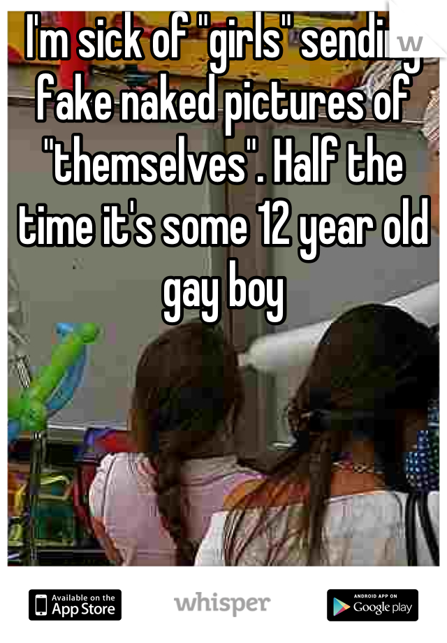 """I'm sick of """"girls"""" sending fake naked pictures of """"themselves"""". Half the time it's some 12 year old gay boy"""
