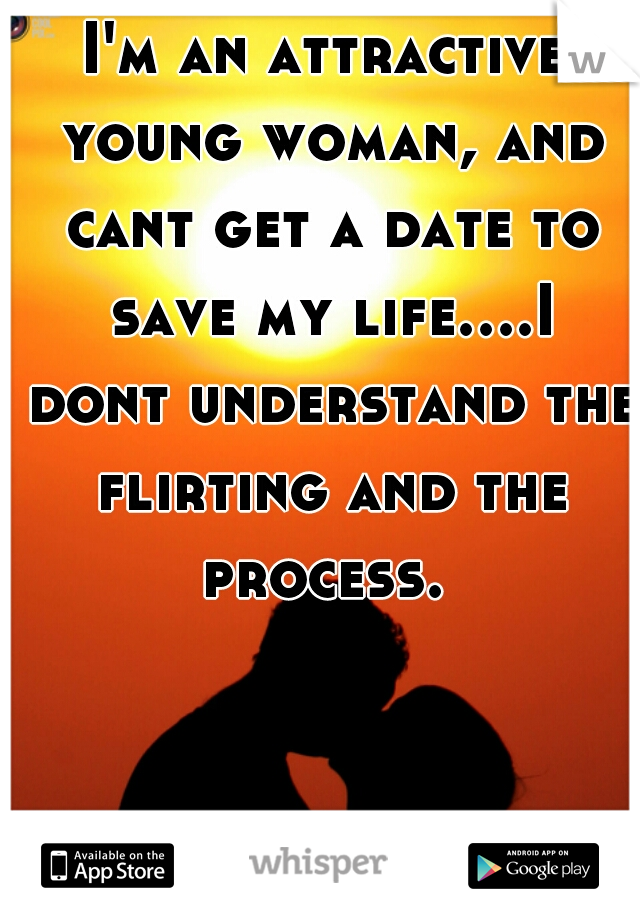 I'm an attractive young woman, and cant get a date to save my life....I dont understand the flirting and the process.