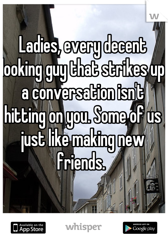 Ladies, every decent looking guy that strikes up a conversation isn't hitting on you. Some of us just like making new friends.