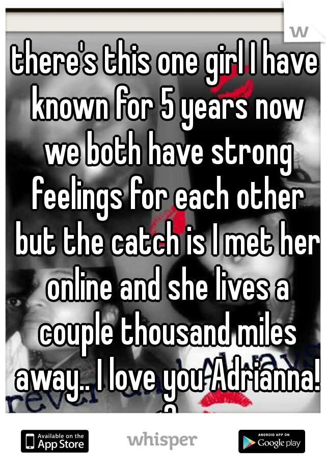 there's this one girl I have known for 5 years now we both have strong feelings for each other but the catch is I met her online and she lives a couple thousand miles away.. I love you Adrianna! <3