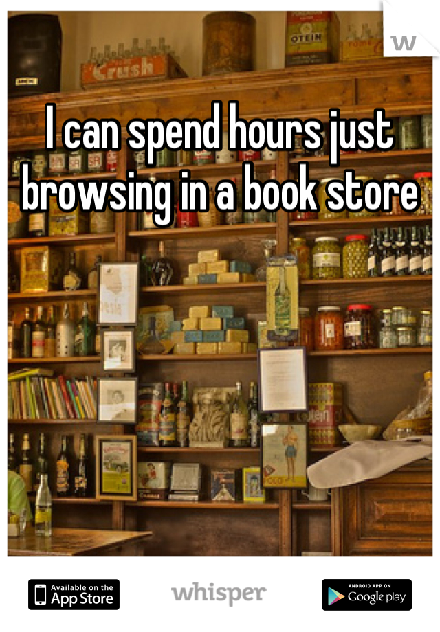 I can spend hours just browsing in a book store