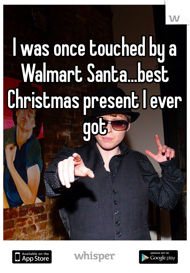 I was once touched by a Walmart Santa...best Christmas present I ever got