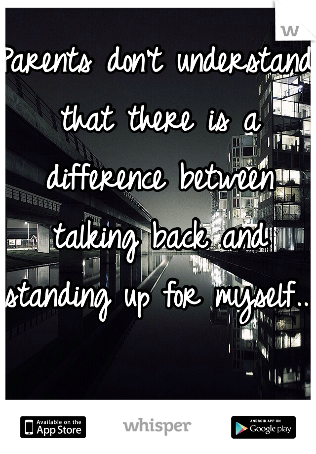 Parents don't understand that there is a difference between talking back and standing up for myself...