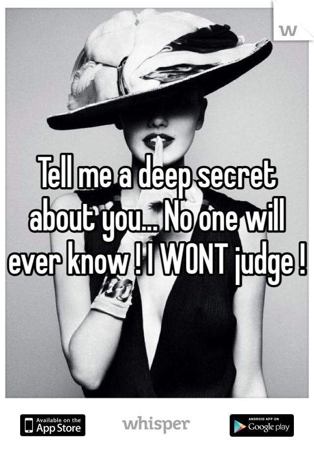 Tell me a deep secret about you... No one will ever know ! I WONT judge !
