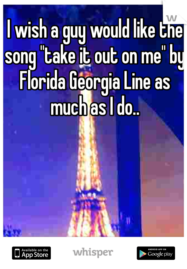 """I wish a guy would like the song """"take it out on me"""" by Florida Georgia Line as much as I do.."""