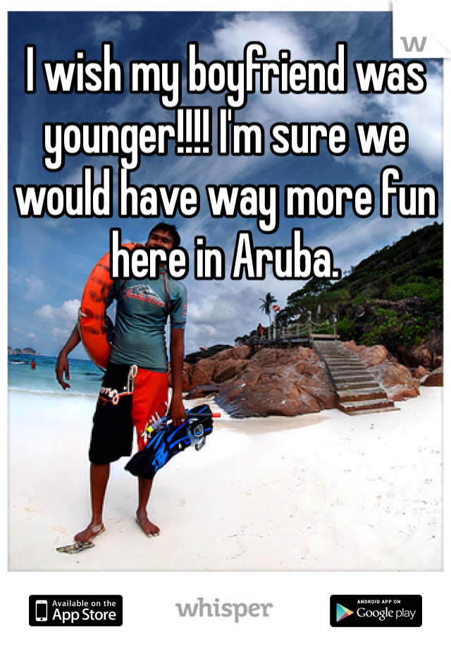 I wish my boyfriend was younger!!!! I'm sure we would have way more fun here in Aruba.
