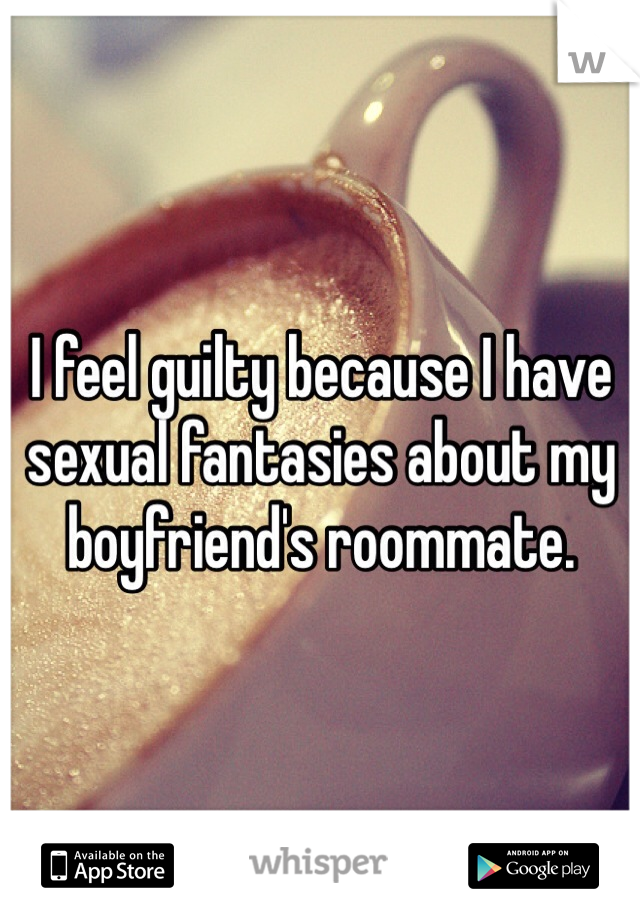 I feel guilty because I have sexual fantasies about my boyfriend's roommate.