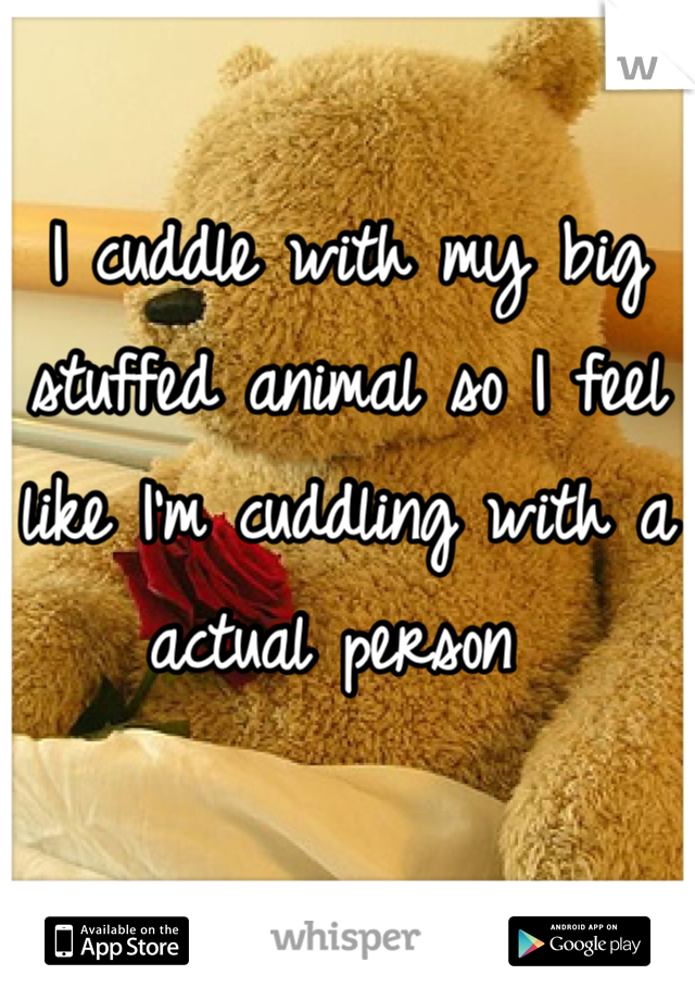 I cuddle with my big stuffed animal so I feel like I'm cuddling with a actual person