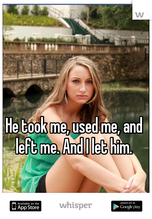 He took me, used me, and left me. And I let him.