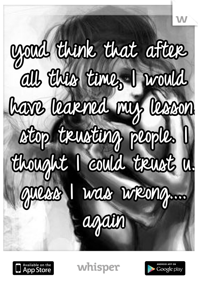 youd think that after all this time, I would have learned my lesson. stop trusting people. I thought I could trust u. guess I was wrong.... again