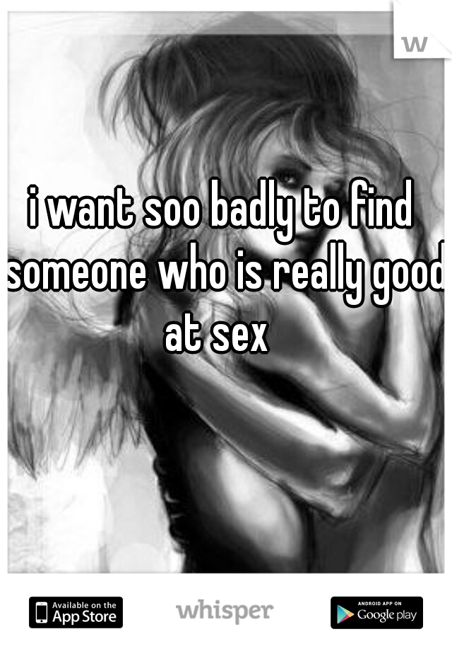 i want soo badly to find someone who is really good at sex