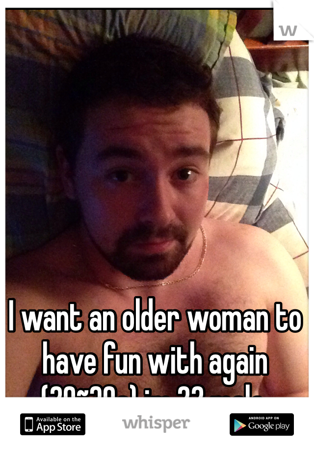 I want an older woman to have fun with again (20~30s) im 22 male.