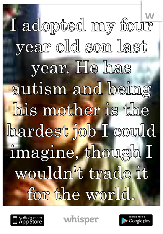 I adopted my four year old son last year. He has autism and being his mother is the hardest job I could imagine, though I wouldn't trade it for the world.