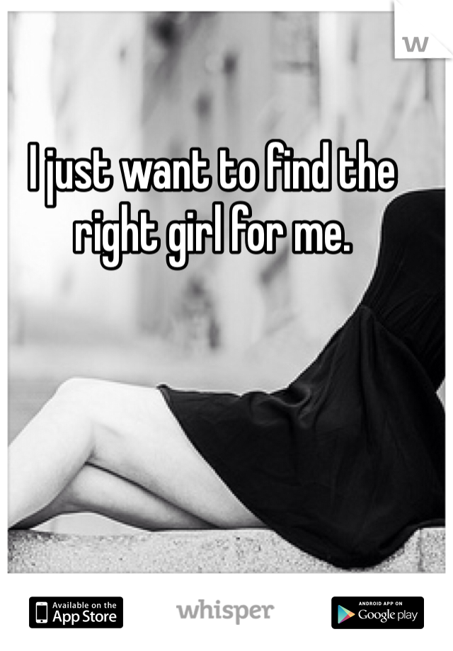 I just want to find the right girl for me.