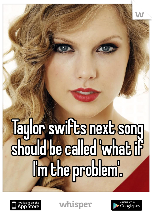 Taylor swifts next song should be called 'what if I'm the problem'.