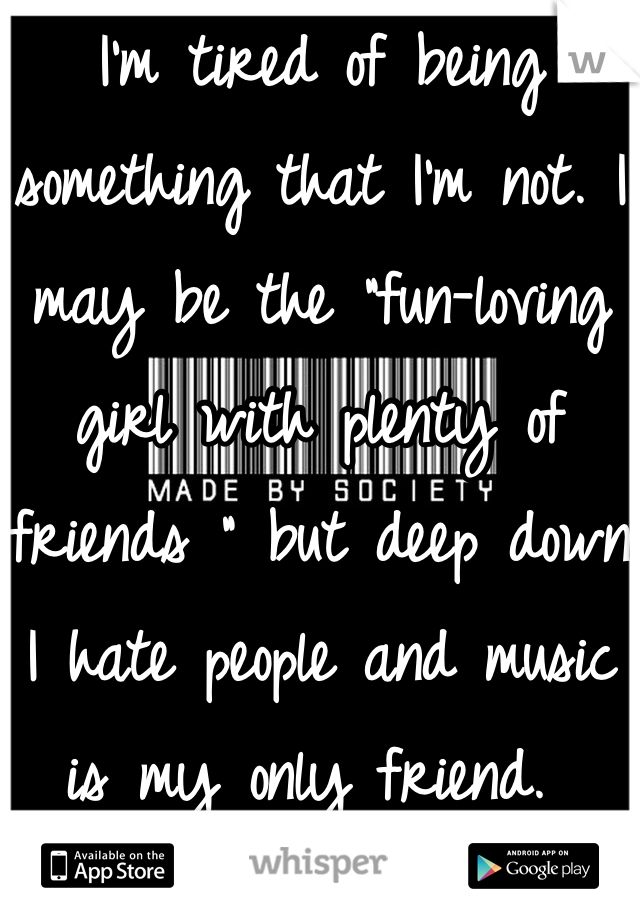 "I'm tired of being something that I'm not. I may be the ""fun-loving girl with plenty of friends "" but deep down I hate people and music is my only friend."