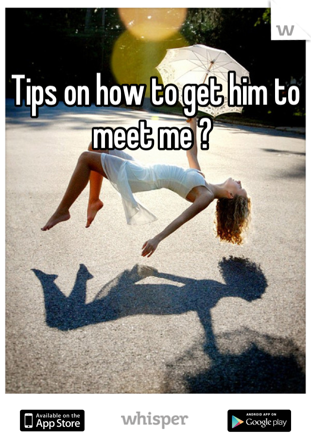 Tips on how to get him to meet me ?