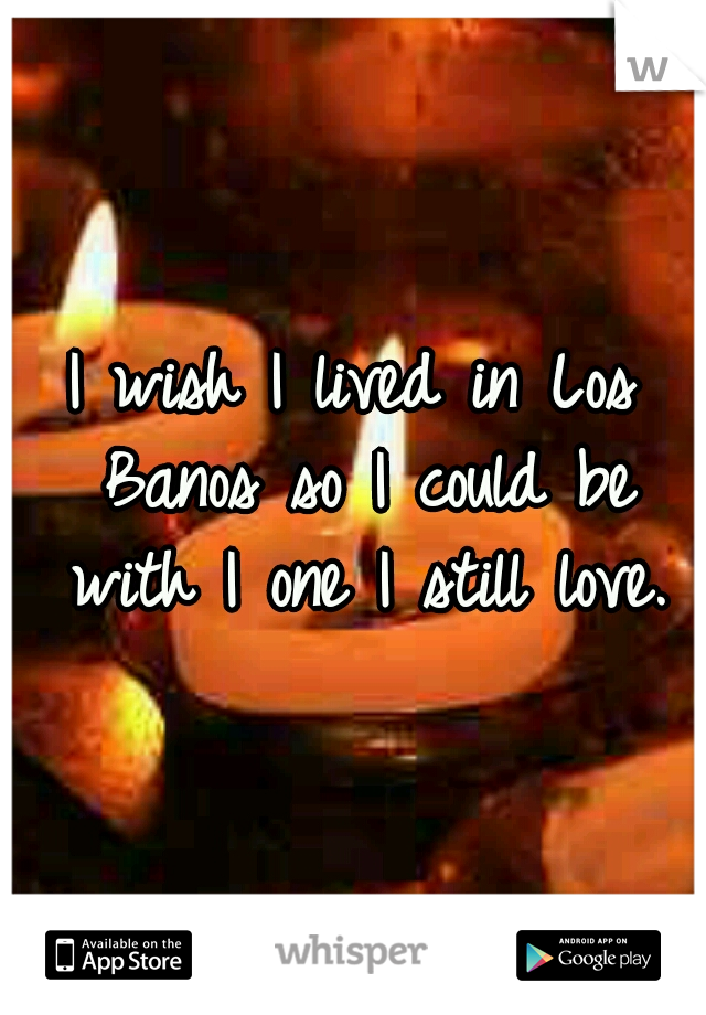 I wish I lived in Los Banos so I could be with I one I still love.