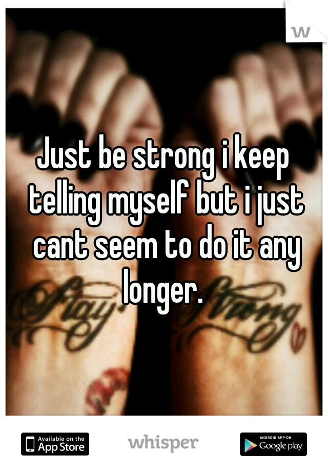 Just be strong i keep telling myself but i just cant seem to do it any longer.