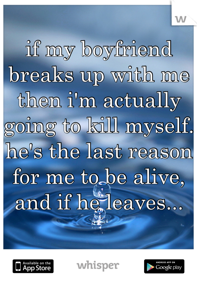 if my boyfriend breaks up with me then i'm actually going to kill myself. he's the last reason for me to be alive, and if he leaves...