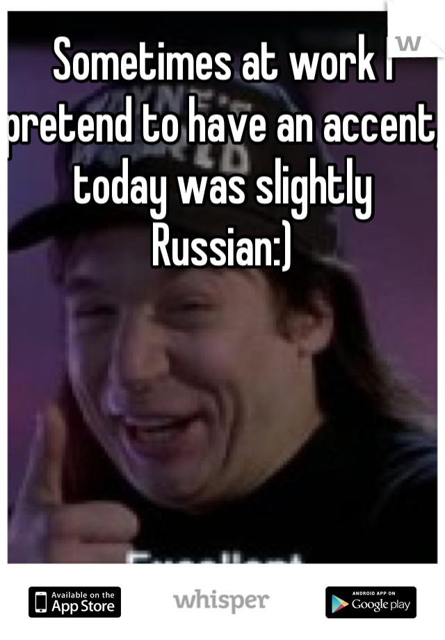 Sometimes at work I pretend to have an accent, today was slightly Russian:)