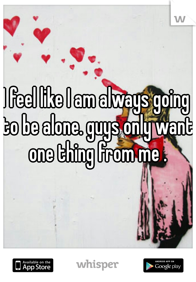 I feel like I am always going to be alone. guys only want one thing from me .