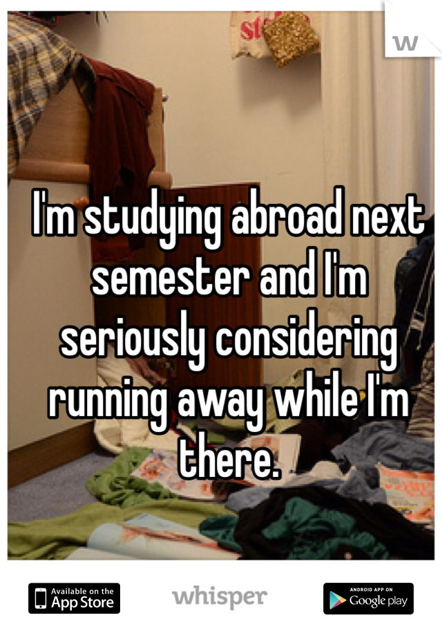 I'm studying abroad next semester and I'm seriously considering running away while I'm there.