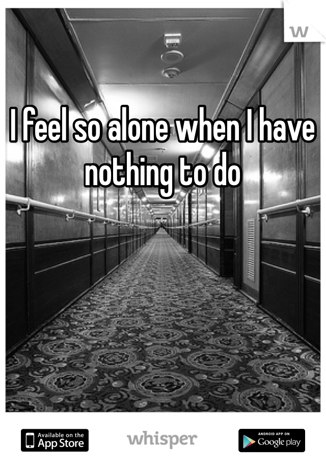 I feel so alone when I have nothing to do