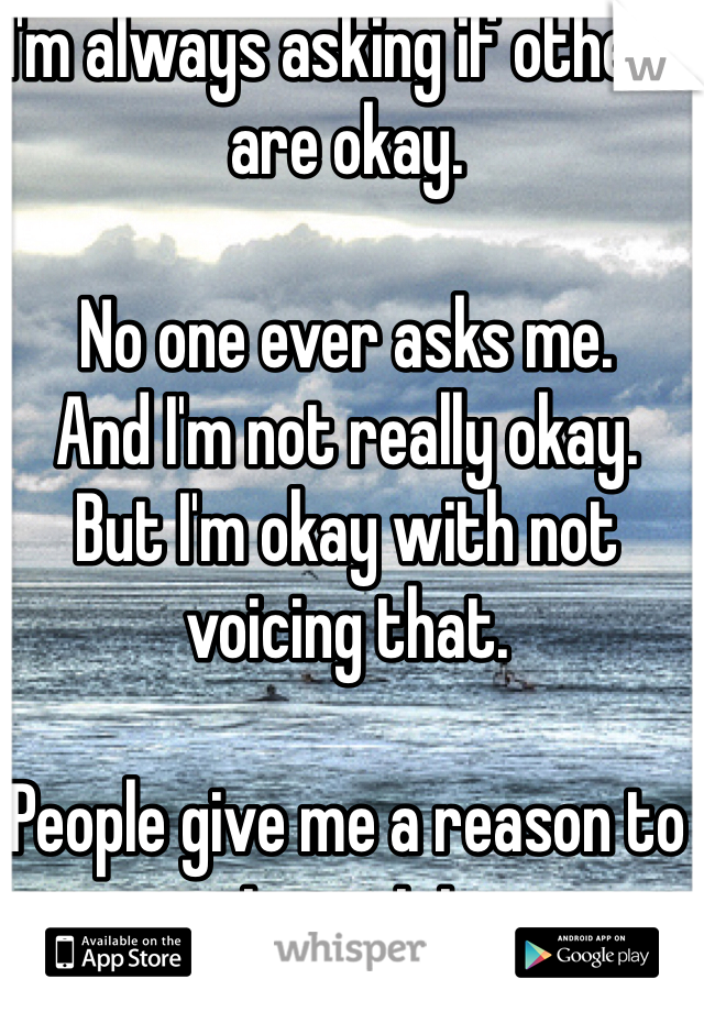 I'm always asking if others are okay.  No one ever asks me. And I'm not really okay. But I'm okay with not voicing that.   People give me a reason to not want to.