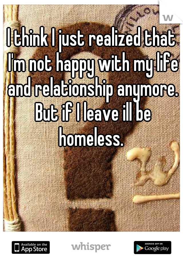 I think I just realized that I'm not happy with my life and relationship anymore. But if I leave ill be homeless.