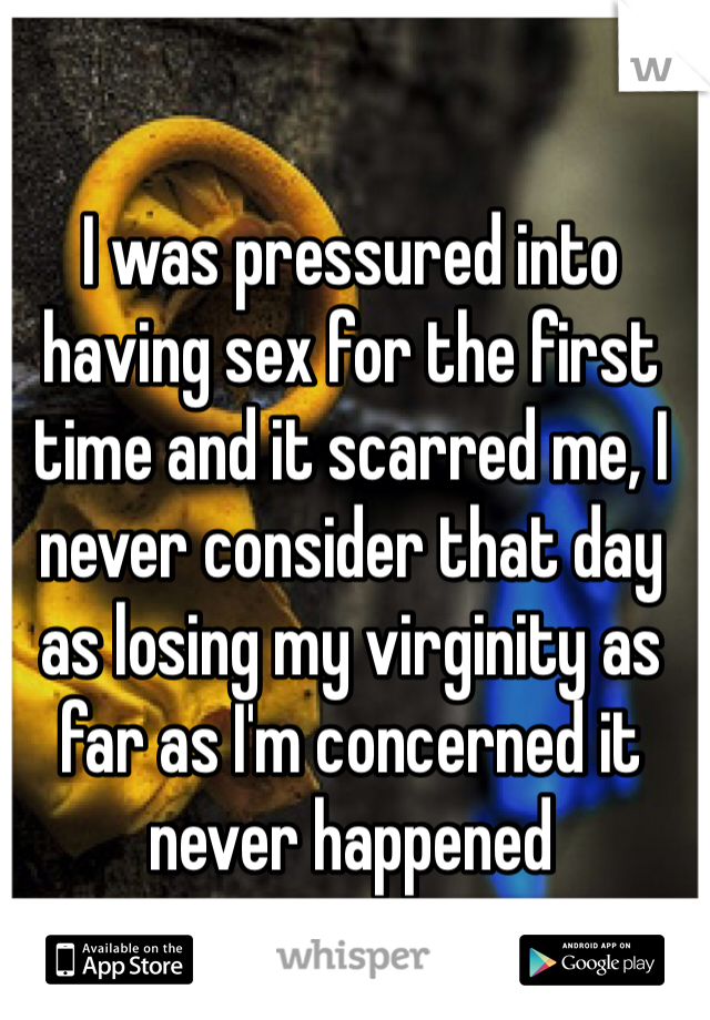 I was pressured into having sex for the first time and it scarred me, I never consider that day as losing my virginity as far as I'm concerned it never happened
