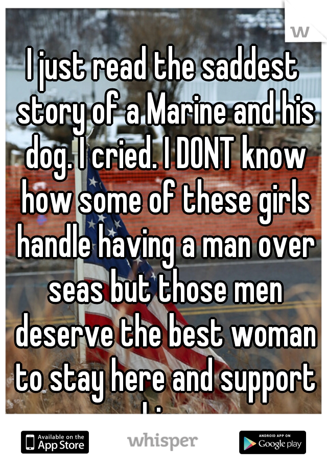 I just read the saddest story of a Marine and his dog. I cried. I DONT know how some of these girls handle having a man over seas but those men deserve the best woman to stay here and support him