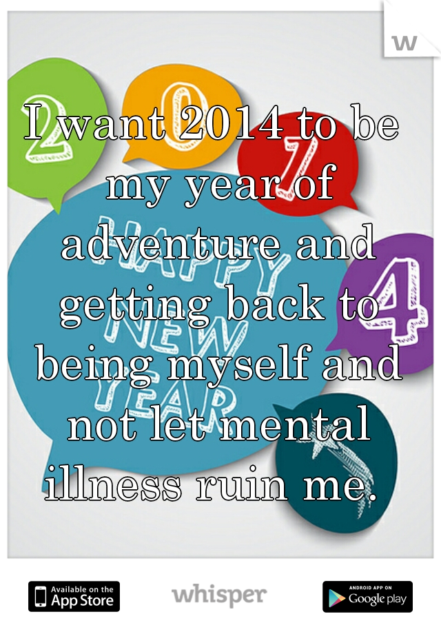 I want 2014 to be my year of adventure and getting back to being myself and not let mental illness ruin me.