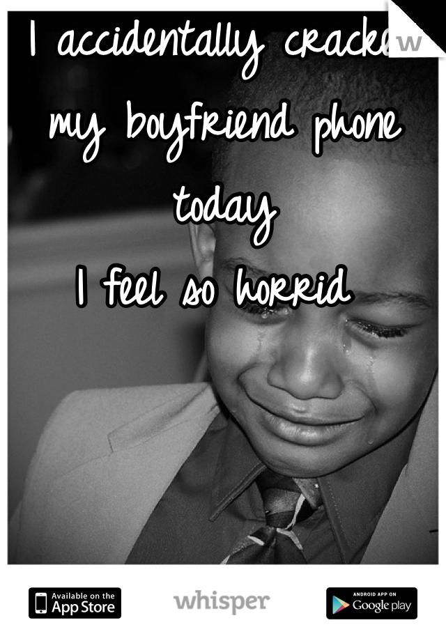 I accidentally cracked my boyfriend phone today I feel so horrid