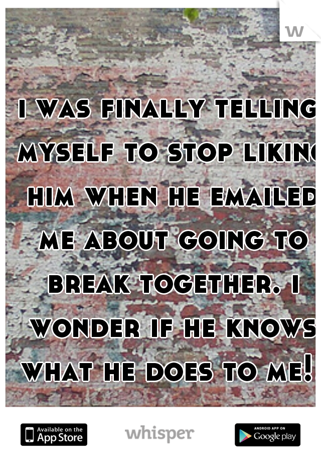 i was finally telling myself to stop liking him when he emailed me about going to break together. i wonder if he knows what he does to me!!?