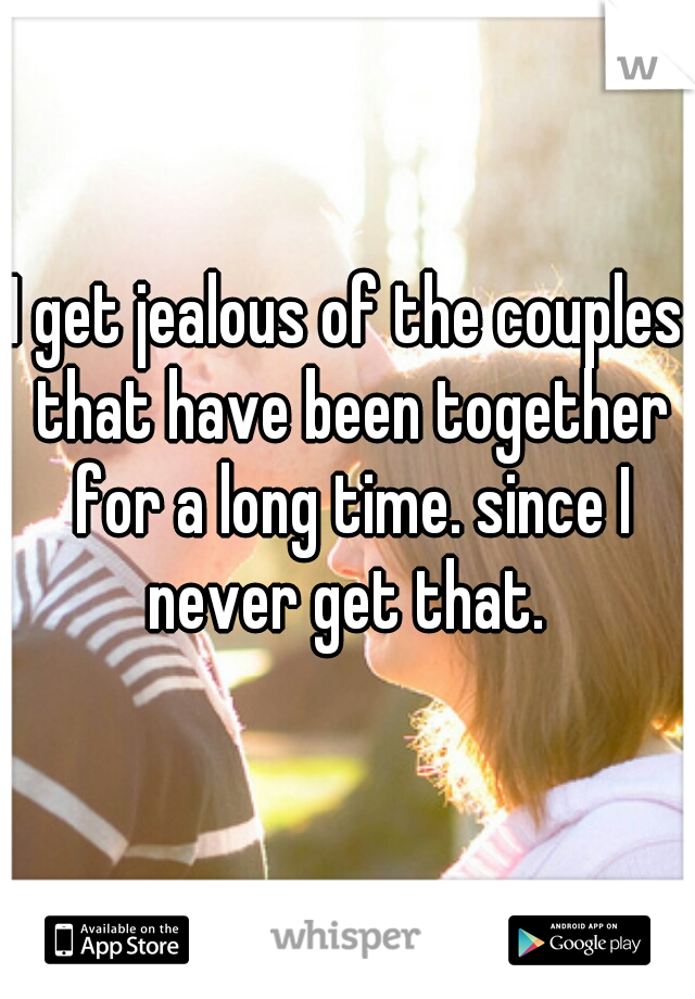 I get jealous of the couples that have been together for a long time. since I never get that.