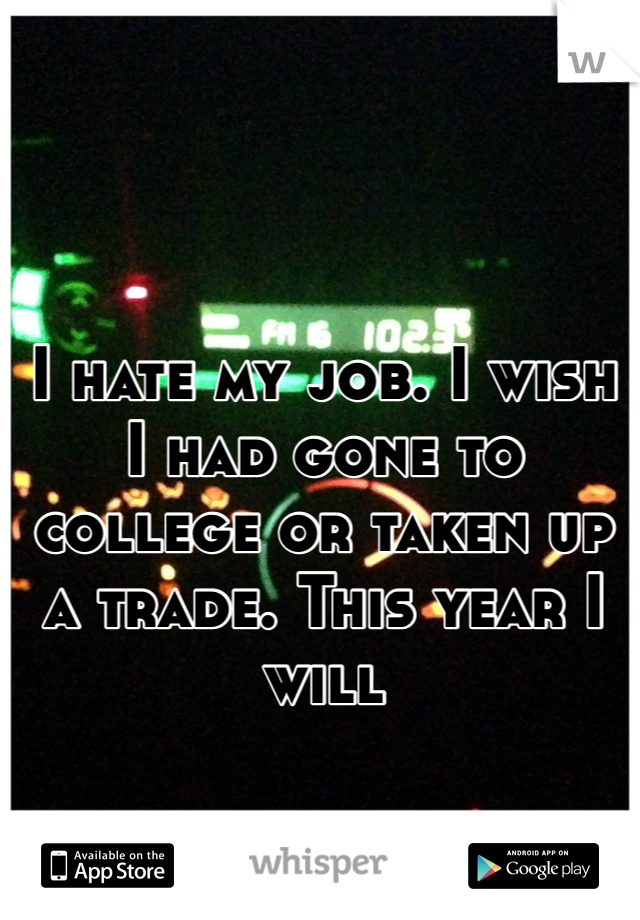 I hate my job. I wish I had gone to college or taken up a trade. This year I will