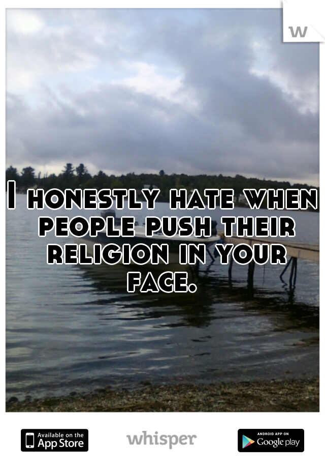 I honestly hate when people push their religion in your face.