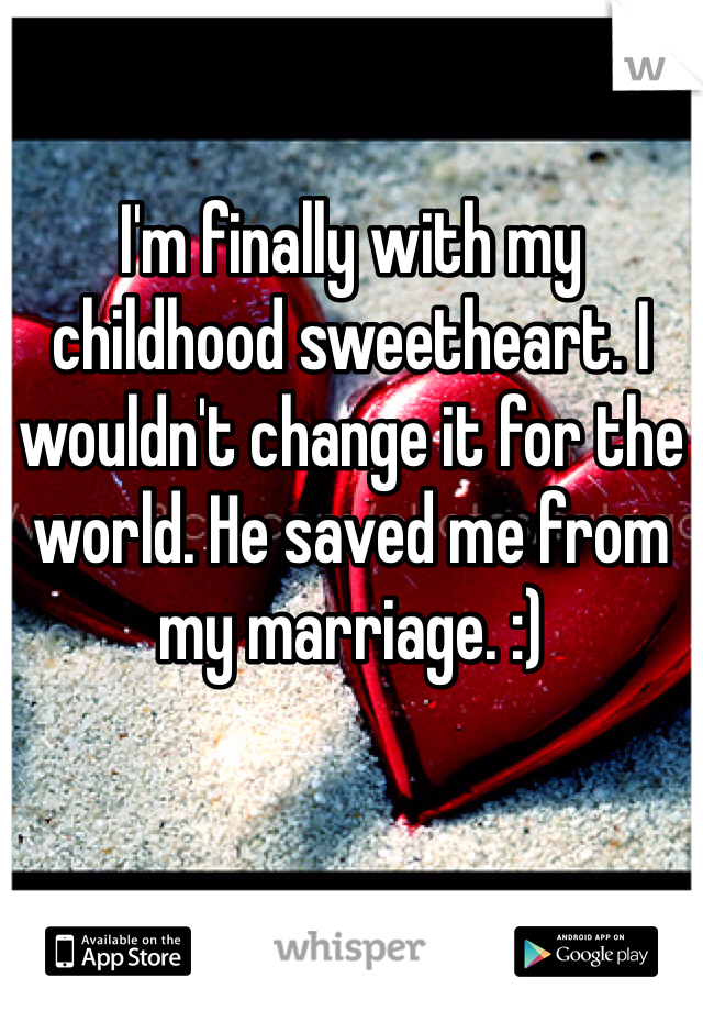 I'm finally with my childhood sweetheart. I wouldn't change it for the world. He saved me from my marriage. :)