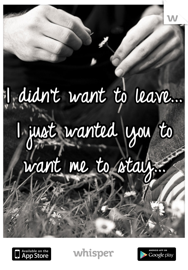 I didn't want to leave... I just wanted you to want me to stay...