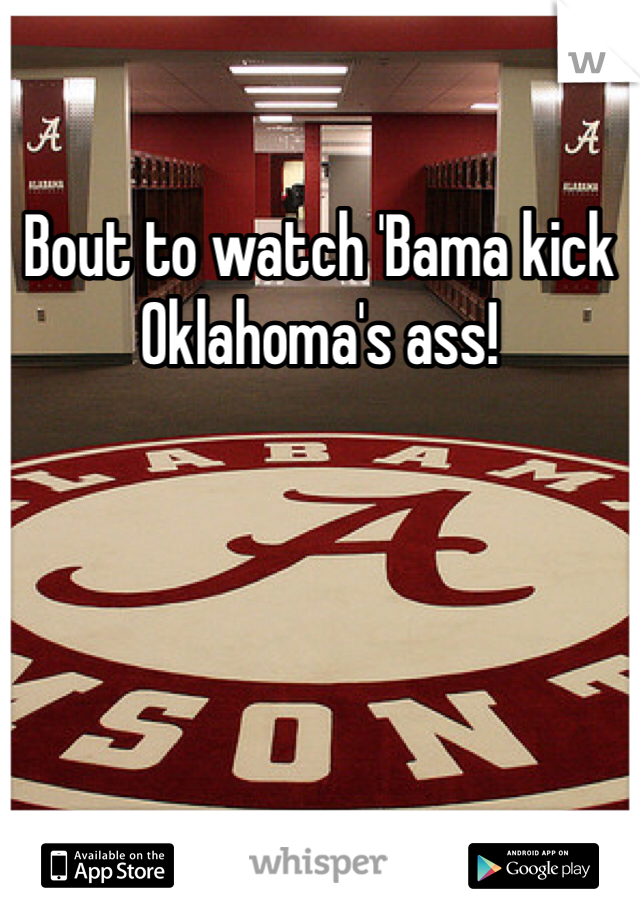 Bout to watch 'Bama kick Oklahoma's ass!