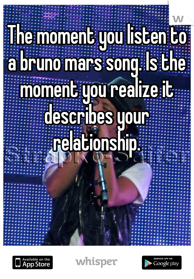 The moment you listen to a bruno mars song. Is the moment you realize it describes your relationship.