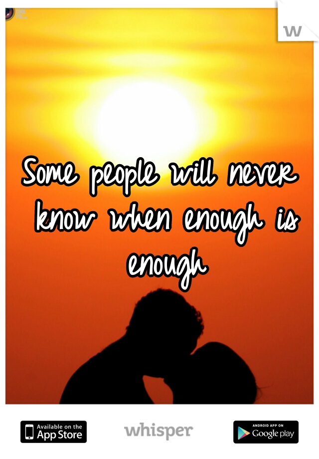 Some people will never know when enough is enough